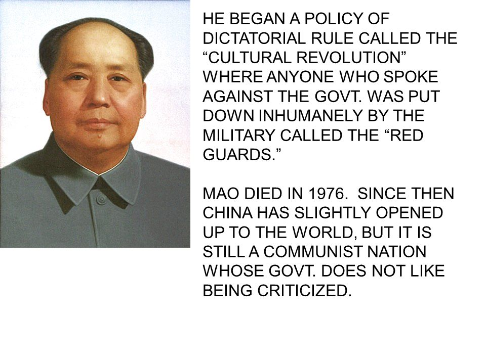 HE BEGAN A POLICY OF DICTATORIAL RULE CALLED THE CULTURAL REVOLUTION WHERE ANYONE WHO SPOKE AGAINST THE GOVT.