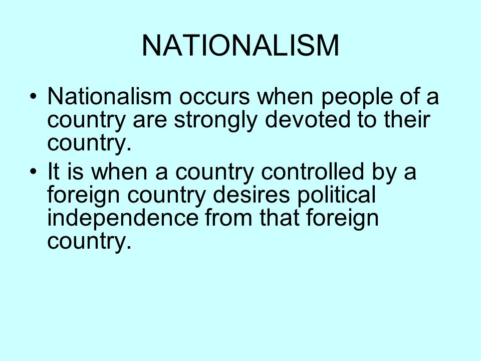 NATIONALISM Nationalism occurs when people of a country are strongly devoted to their country.