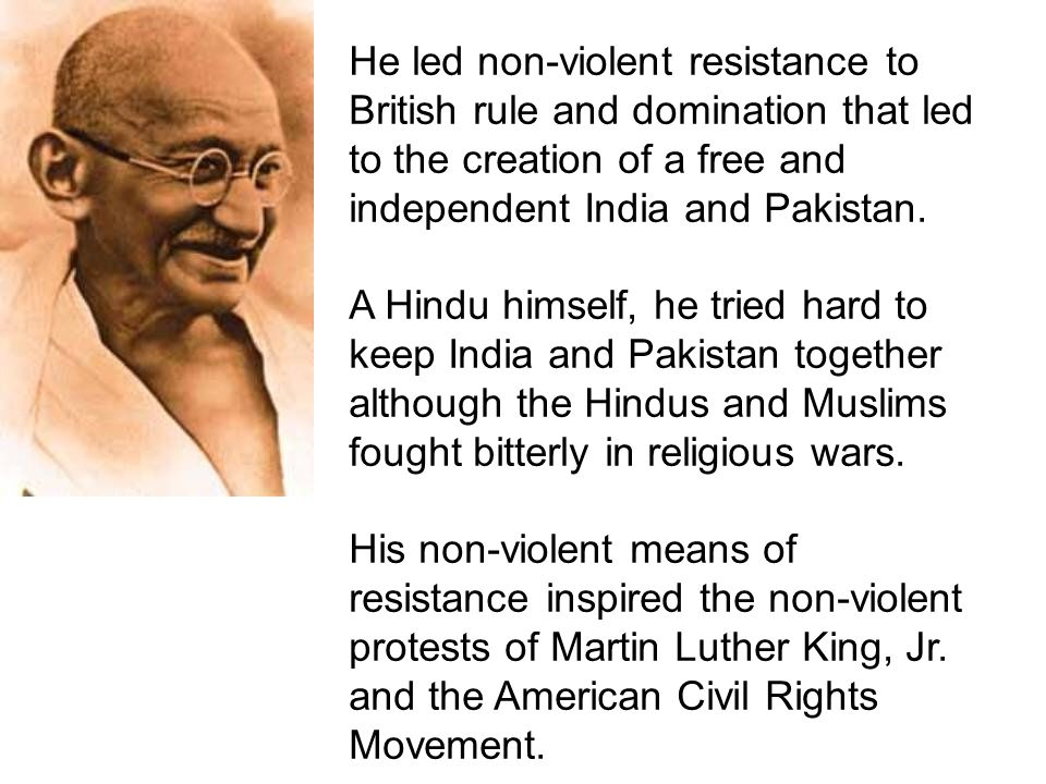 He led non-violent resistance to British rule and domination that led to the creation of a free and independent India and Pakistan.