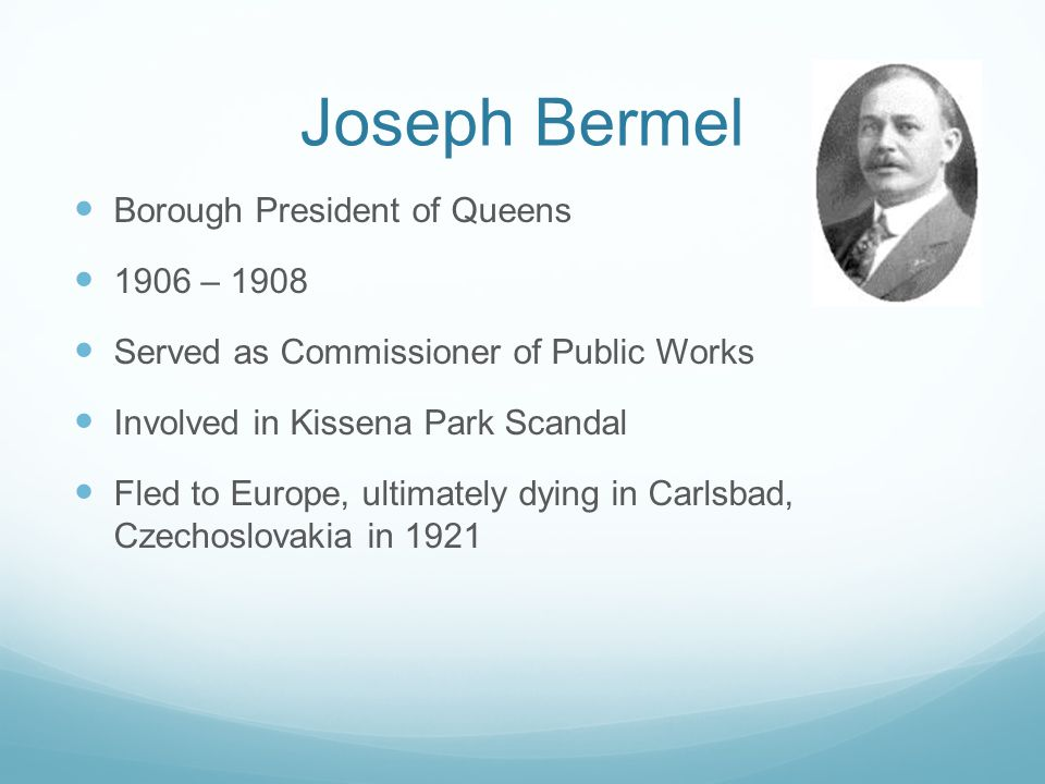 Joseph Bermel Borough President of Queens 1906 – 1908 Served as Commissioner of Public Works Involved in Kissena Park Scandal Fled to Europe, ultimately dying in Carlsbad, Czechoslovakia in 1921