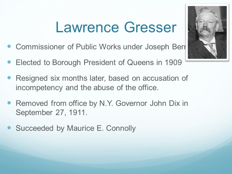 Lawrence Gresser Commissioner of Public Works under Joseph Bermel Elected to Borough President of Queens in 1909 Resigned six months later, based on accusation of incompetency and the abuse of the office.