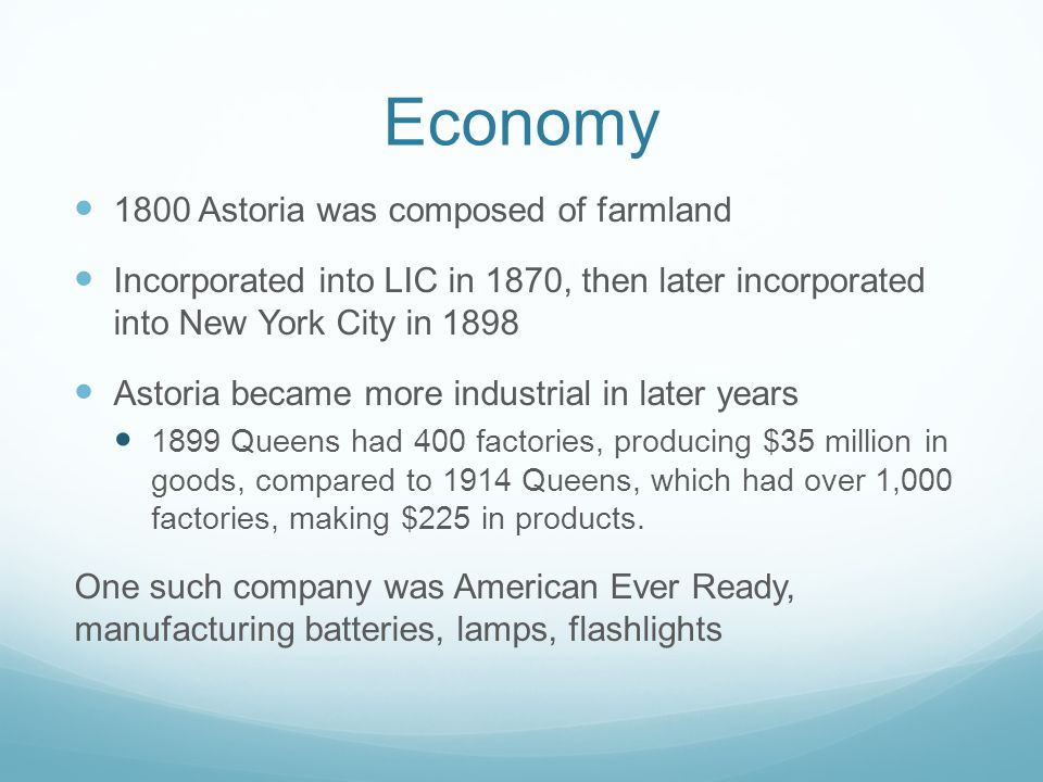 Economy 1800 Astoria was composed of farmland Incorporated into LIC in 1870, then later incorporated into New York City in 1898 Astoria became more industrial in later years 1899 Queens had 400 factories, producing $35 million in goods, compared to 1914 Queens, which had over 1,000 factories, making $225 in products.