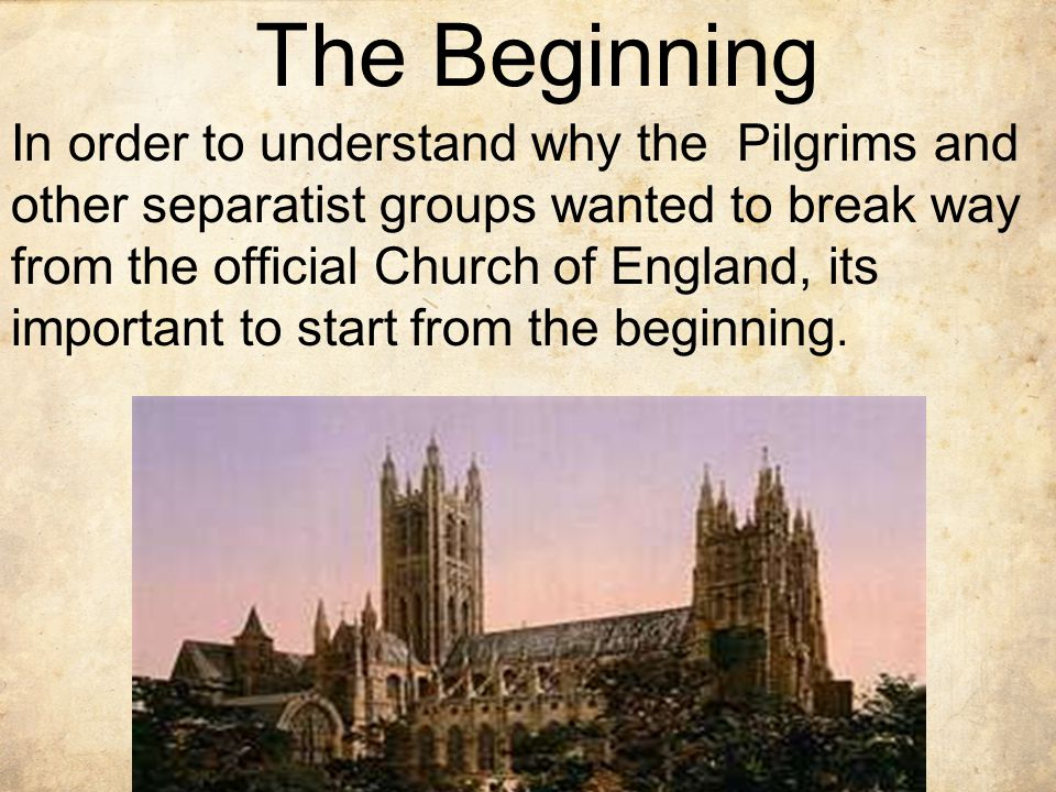 The Beginning In order to understand why the Pilgrims and other separatist groups wanted to break way from the official Church of England, its important to start from the beginning.