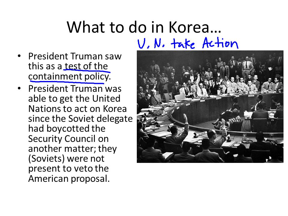 What to do in Korea… President Truman saw this as a test of the containment policy. President Truman was able to get the United Nations to act on Kore