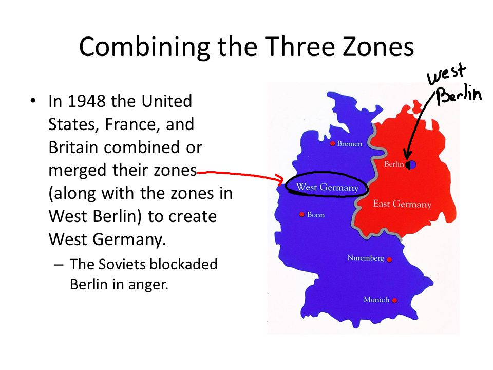 Combining the Three Zones In 1948 the United States, France, and Britain combined or merged their zones (along with the zones in West Berlin) to creat
