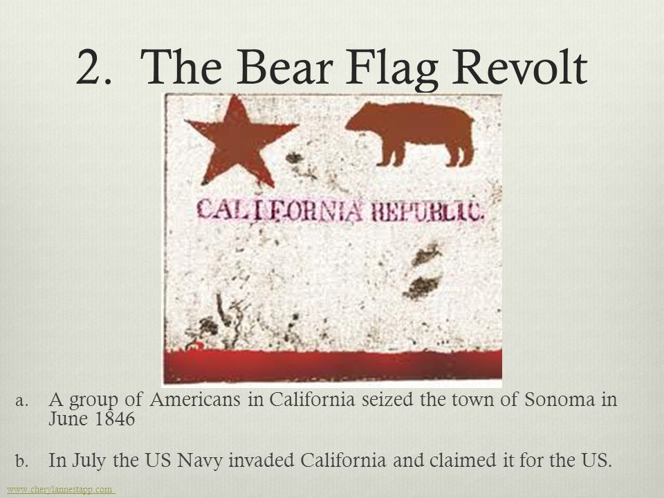 2. The Bear Flag Revolt a. A group of Americans in California seized the town of Sonoma in June 1846 b. In July the US Navy invaded California and cla