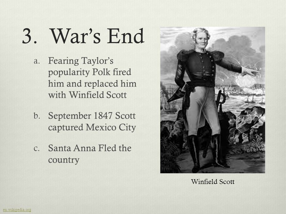 3.War's End a. Fearing Taylor's popularity Polk fired him and replaced him with Winfield Scott b.