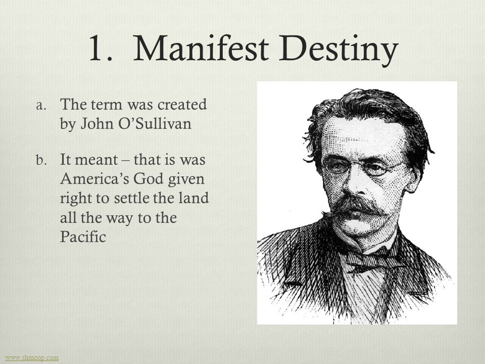 1. Manifest Destiny a. The term was created by John O'Sullivan b. It meant – that is was America's God given right to settle the land all the way to t