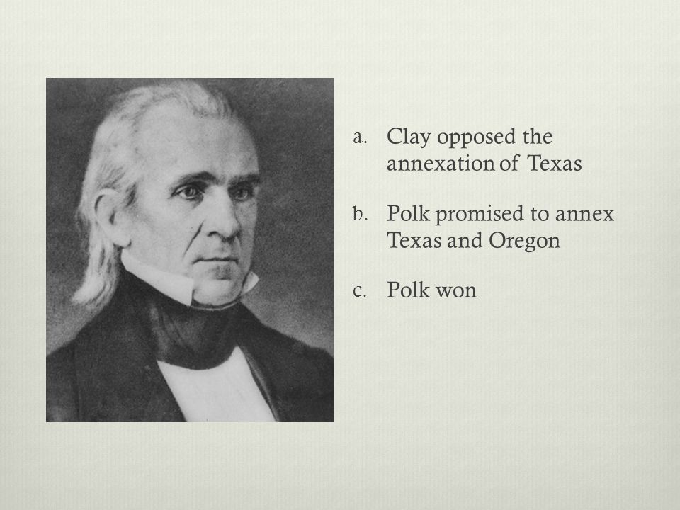a. Clay opposed the annexation of Texas b. Polk promised to annex Texas and Oregon c. Polk won