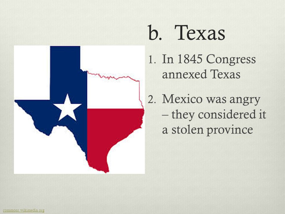 b. Texas 1. In 1845 Congress annexed Texas 2. Mexico was angry – they considered it a stolen province  commons.wikimedia.org