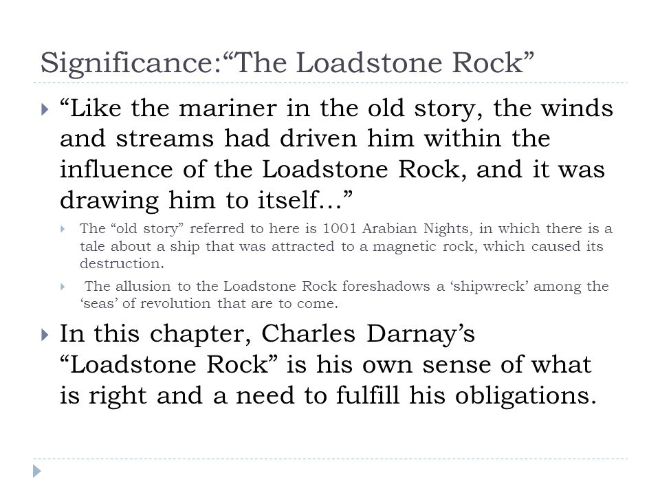 Significance: The Loadstone Rock  Like the mariner in the old story, the winds and streams had driven him within the influence of the Loadstone Rock, and it was drawing him to itself…  The old story referred to here is 1001 Arabian Nights, in which there is a tale about a ship that was attracted to a magnetic rock, which caused its destruction.
