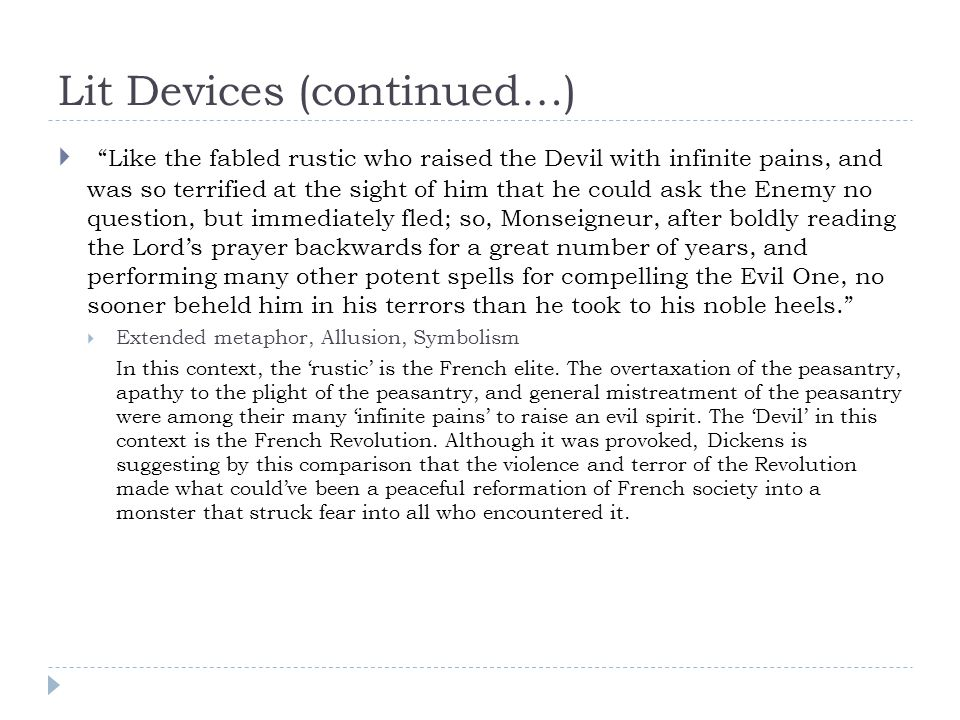 Lit Devices (continued…)  Like the fabled rustic who raised the Devil with infinite pains, and was so terrified at the sight of him that he could ask the Enemy no question, but immediately fled; so, Monseigneur, after boldly reading the Lord's prayer backwards for a great number of years, and performing many other potent spells for compelling the Evil One, no sooner beheld him in his terrors than he took to his noble heels.  Extended metaphor, Allusion, Symbolism In this context, the 'rustic' is the French elite.