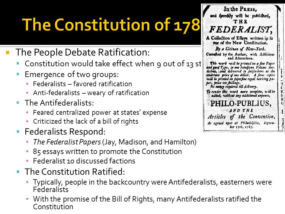  The People Debate Ratification:  Constitution would take effect when 9 out of 13 states ratified it  Emergence of two groups: ▪ Federalists – favo