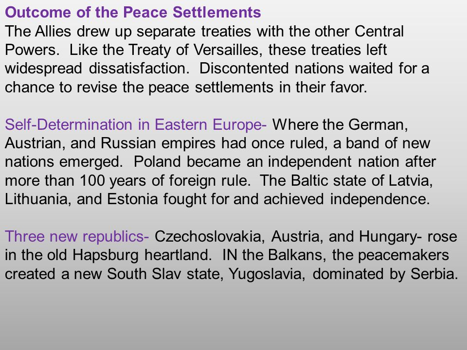 Outcome of the Peace Settlements The Allies drew up separate treaties with the other Central Powers. Like the Treaty of Versailles, these treaties lef