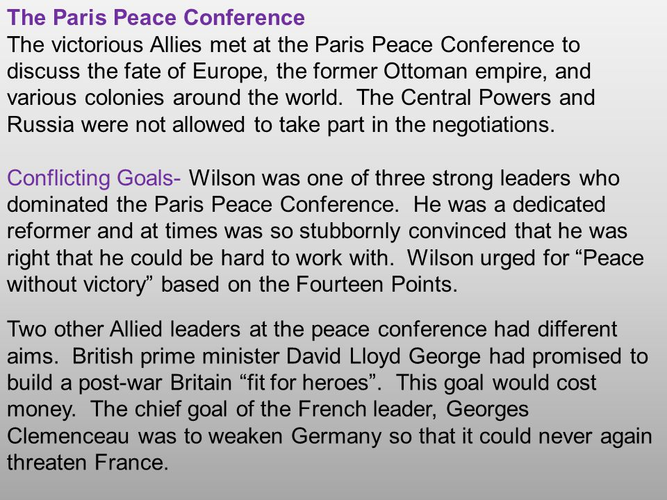 The Paris Peace Conference The victorious Allies met at the Paris Peace Conference to discuss the fate of Europe, the former Ottoman empire, and vario