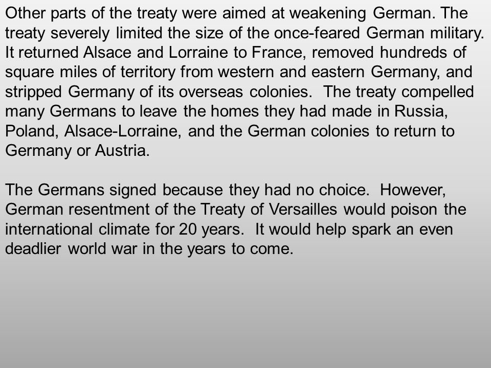 Other parts of the treaty were aimed at weakening German. The treaty severely limited the size of the once-feared German military. It returned Alsace