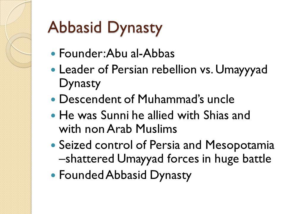 Abbasid Dynasty Founder: Abu al-Abbas Leader of Persian rebellion vs. Umayyyad Dynasty Descendent of Muhammad's uncle He was Sunni he allied with Shia