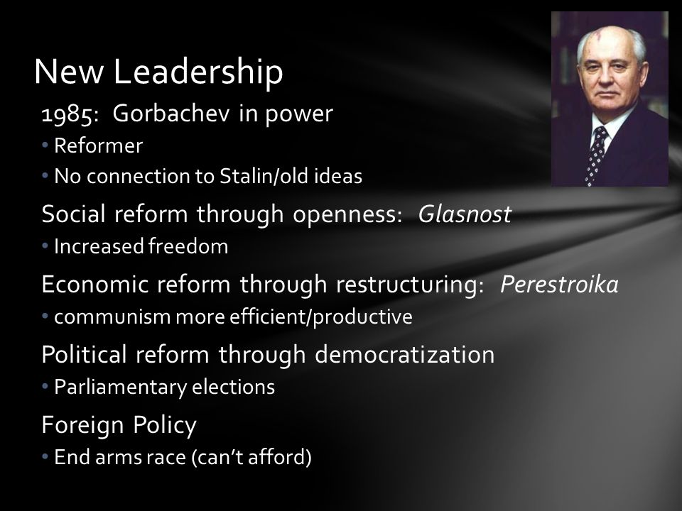 New Leadership 1985: Gorbachev in power Reformer No connection to Stalin/old ideas Social reform through openness: Glasnost Increased freedom Economic reform through restructuring: Perestroika communism more efficient/productive Political reform through democratization Parliamentary elections Foreign Policy End arms race (can't afford)