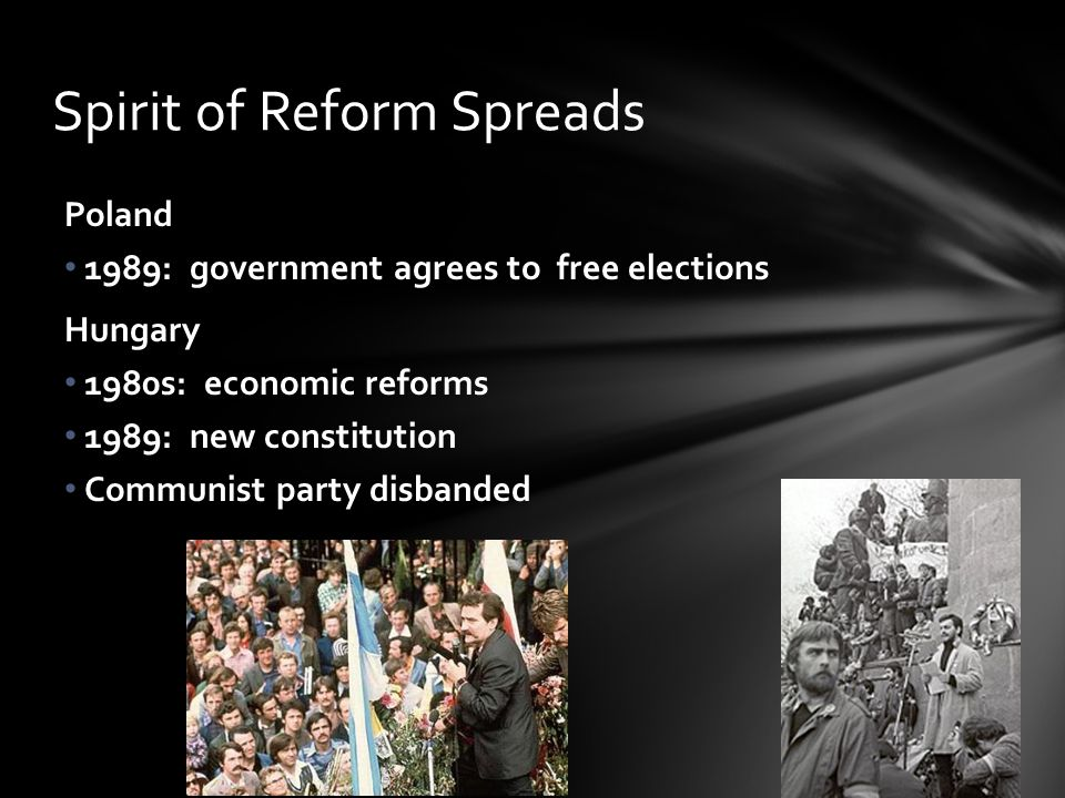 Spirit of Reform Spreads Poland 1989: government agrees to free elections Hungary 1980s: economic reforms 1989: new constitution Communist party disbanded