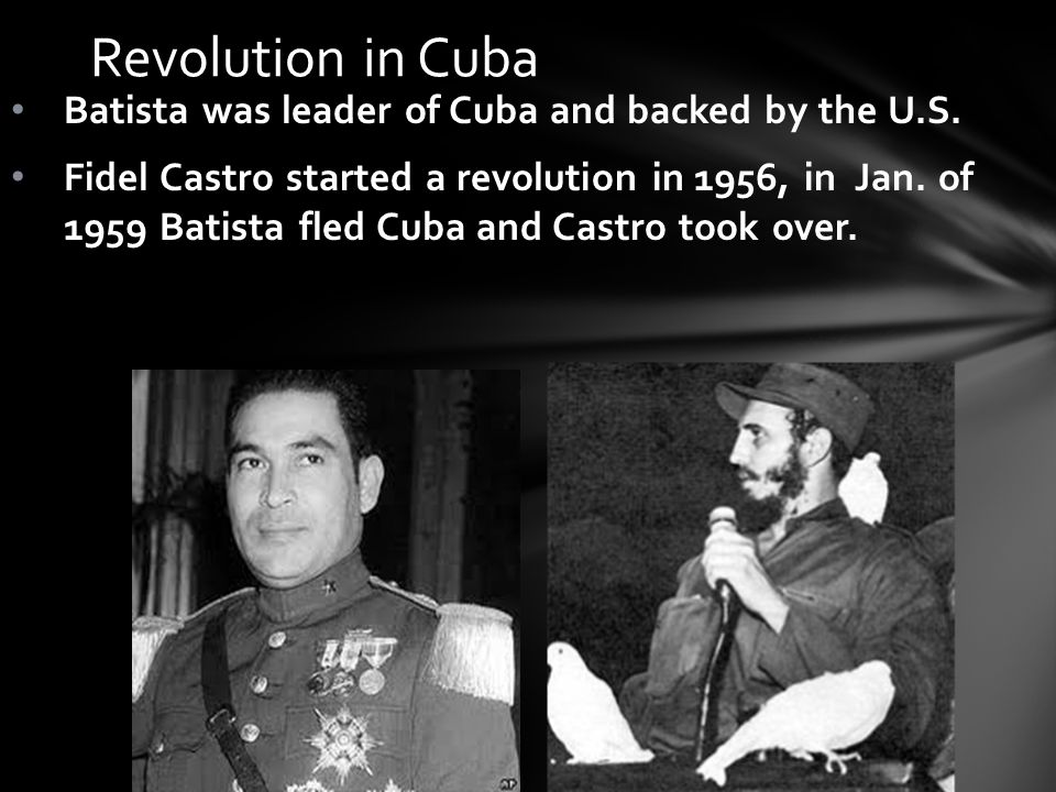 Revolution in Cuba Batista was leader of Cuba and backed by the U.S.