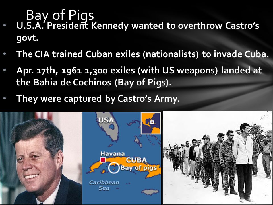 Bay of Pigs U.S.A. President Kennedy wanted to overthrow Castro's govt.