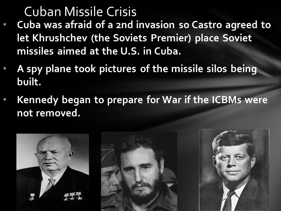 Cuban Missile Crisis Cuba was afraid of a 2nd invasion so Castro agreed to let Khrushchev (the Soviets Premier) place Soviet missiles aimed at the U.S.