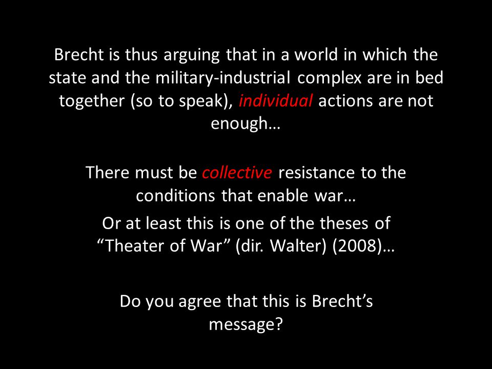 Brecht is thus arguing that in a world in which the state and the military-industrial complex are in bed together (so to speak), individual actions are not enough… There must be collective resistance to the conditions that enable war… Or at least this is one of the theses of Theater of War (dir.