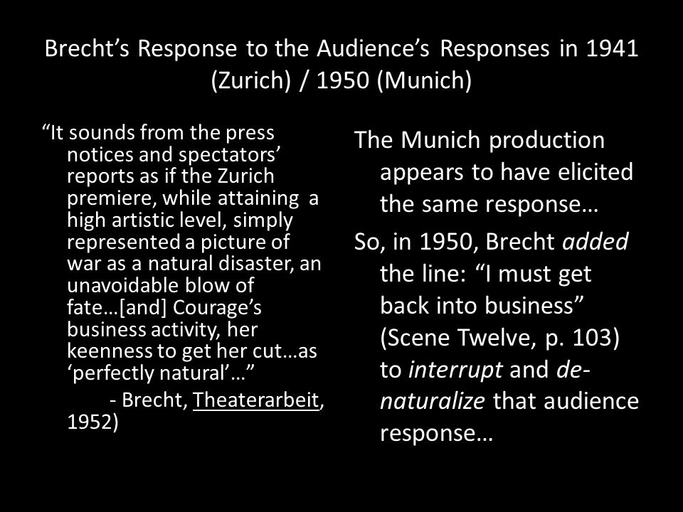 Brecht's Response to the Audience's Responses in 1941 (Zurich) / 1950 (Munich) It sounds from the press notices and spectators' reports as if the Zurich premiere, while attaining a high artistic level, simply represented a picture of war as a natural disaster, an unavoidable blow of fate…[and] Courage's business activity, her keenness to get her cut…as 'perfectly natural'… - Brecht, Theaterarbeit, 1952) The Munich production appears to have elicited the same response… So, in 1950, Brecht added the line: I must get back into business (Scene Twelve, p.