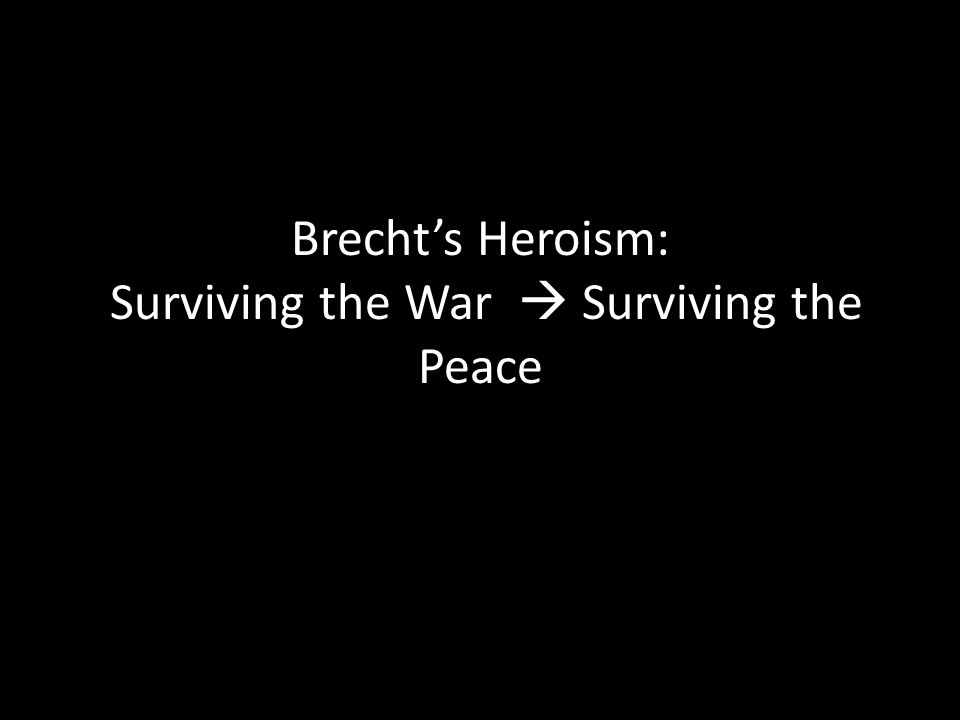 Brecht's Heroism: Surviving the War  Surviving the Peace