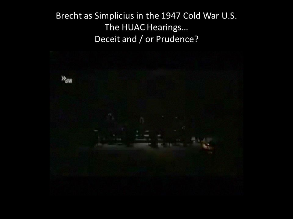 Brecht as Simplicius in the 1947 Cold War U.S. The HUAC Hearings… Deceit and / or Prudence?