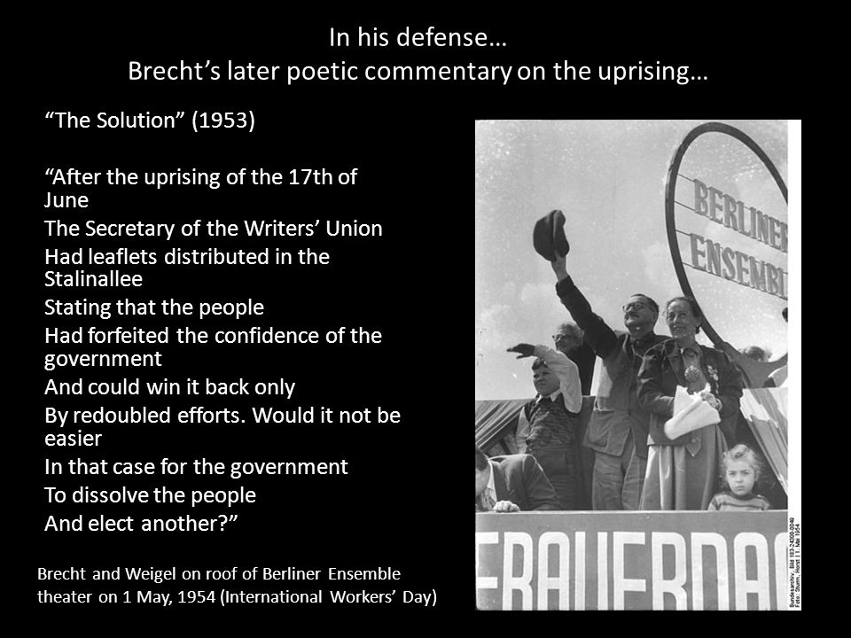 In his defense… Brecht's later poetic commentary on the uprising… The Solution (1953) After the uprising of the 17th of June The Secretary of the Writers' Union Had leaflets distributed in the Stalinallee Stating that the people Had forfeited the confidence of the government And could win it back only By redoubled efforts.