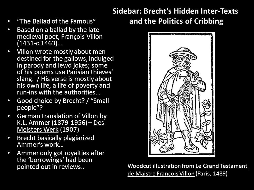 Sidebar: Brecht's Hidden Inter-Texts and the Politics of Cribbing The Ballad of the Famous Based on a ballad by the late medieval poet, François Villon (1431-c.1463)… Villon wrote mostly about men destined for the gallows, indulged in parody and lewd jokes; some of his poems use Parisian thieves slang.