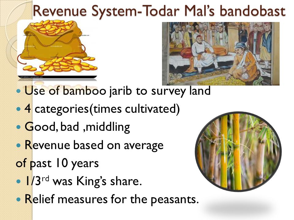 Revenue System-Todar Mal's bandobast Use of bamboo jarib to survey land 4 categories(times cultivated) Good, bad,middling Revenue based on average of
