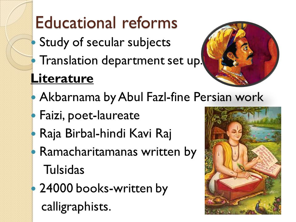 Educational reforms Study of secular subjects Translation department set up. Literature Akbarnama by Abul Fazl-fine Persian work Faizi, poet-laureate