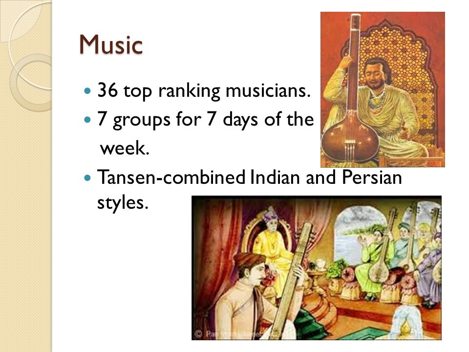 Music 36 top ranking musicians. 7 groups for 7 days of the week. Tansen-combined Indian and Persian styles.
