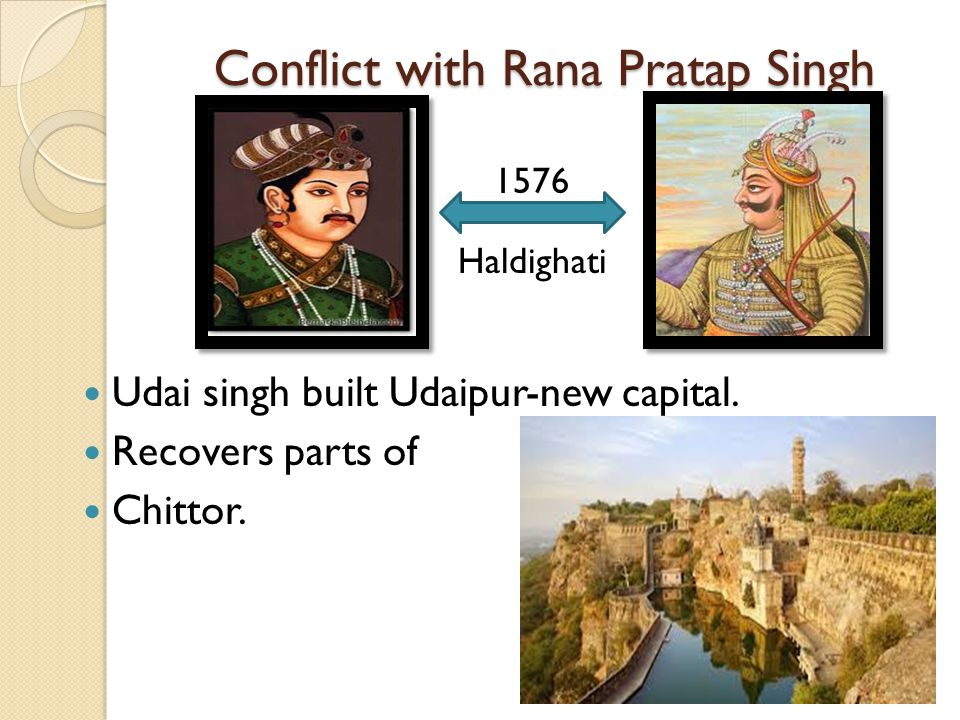 Conflict with Rana Pratap Singh Udai singh built Udaipur-new capital. Recovers parts of Chittor. Haldighati 1576