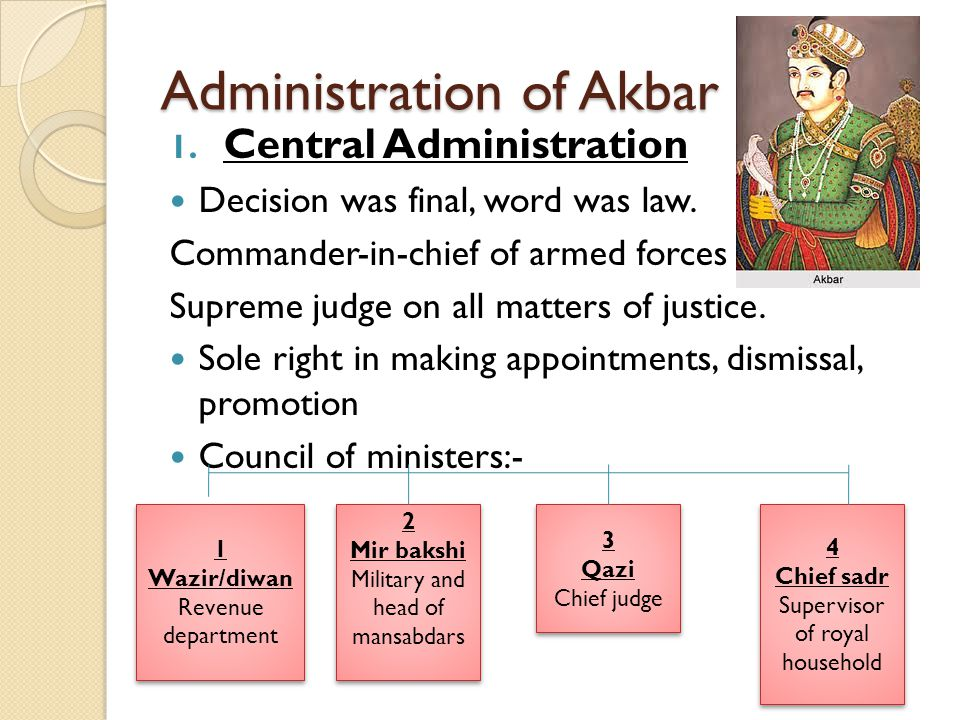 Administration of Akbar 1. Central Administration Decision was final, word was law. Commander-in-chief of armed forces Supreme judge on all matters of