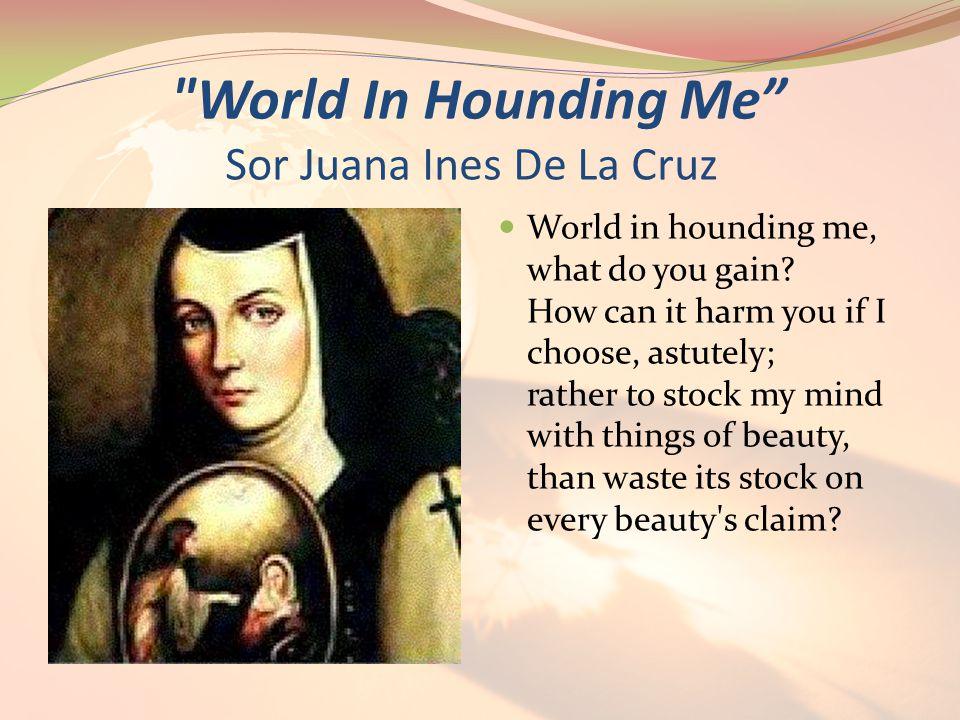 World In Hounding Me Sor Juana Ines De La Cruz World in hounding me, what do you gain.