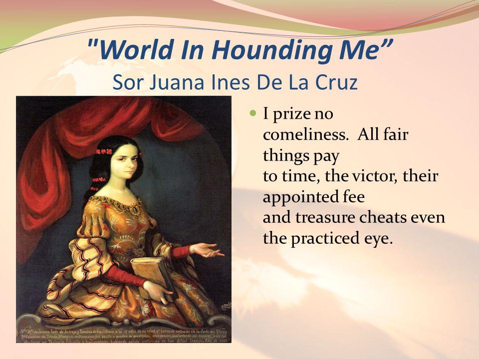World In Hounding Me Sor Juana Ines De La Cruz I prize no comeliness.
