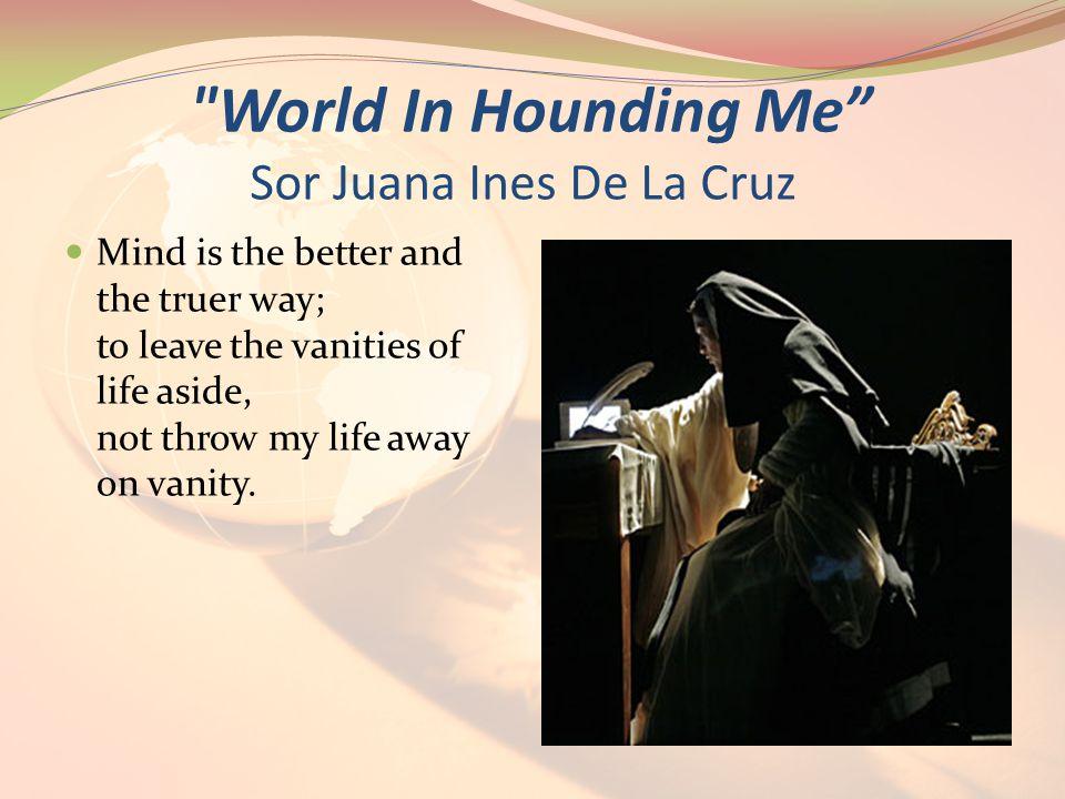 World In Hounding Me Sor Juana Ines De La Cruz Mind is the better and the truer way; to leave the vanities of life aside, not throw my life away on vanity.
