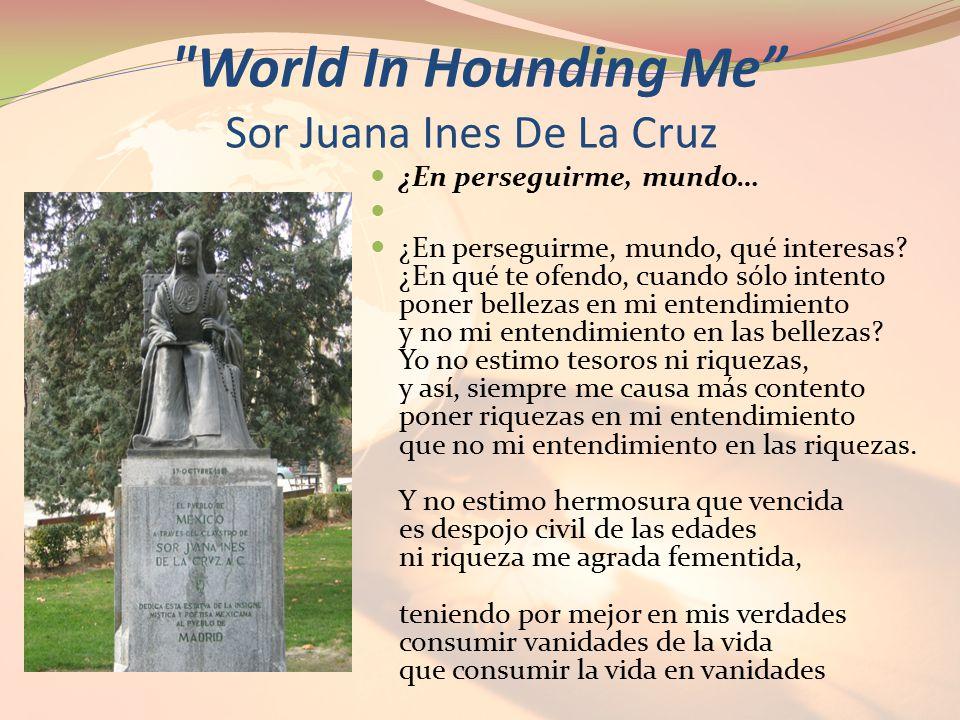 World In Hounding Me Sor Juana Ines De La Cruz ¿En perseguirme, mundo… ¿En perseguirme, mundo, qué interesas.
