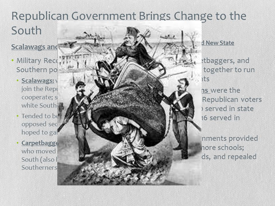 Republican Government Brings Change to the South Military Reconstruction changes Southern politics: Scalawags: white Southerners who join the Republican Party and cooperate; seen as traitors to fellow white Southerners Tended to be poor whites who opposed secession and the war and hoped to gain more political power Carpetbaggers: northern Republicans who moved south to reconstruct the South (also hated by most white Southerners) Scalawags, carpetbaggers, and freedmen joined together to run state governments African Americans were the largest group of Republican voters in the South; 700 served in state legislatures and 16 served in Congress New state governments provided social services (more schools; hospitals, railroads, and repealed black codes) Scalawags and Carpetbaggers African Americans and New State Government