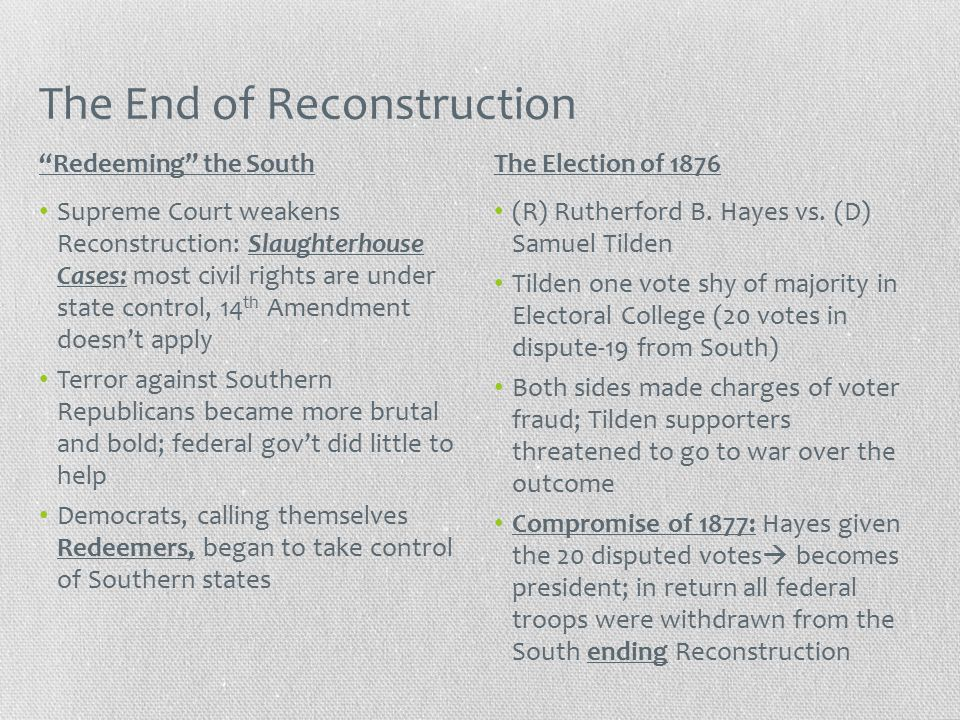 The End of Reconstruction Supreme Court weakens Reconstruction: Slaughterhouse Cases: most civil rights are under state control, 14 th Amendment doesn't apply Terror against Southern Republicans became more brutal and bold; federal gov't did little to help Democrats, calling themselves Redeemers, began to take control of Southern states (R) Rutherford B.