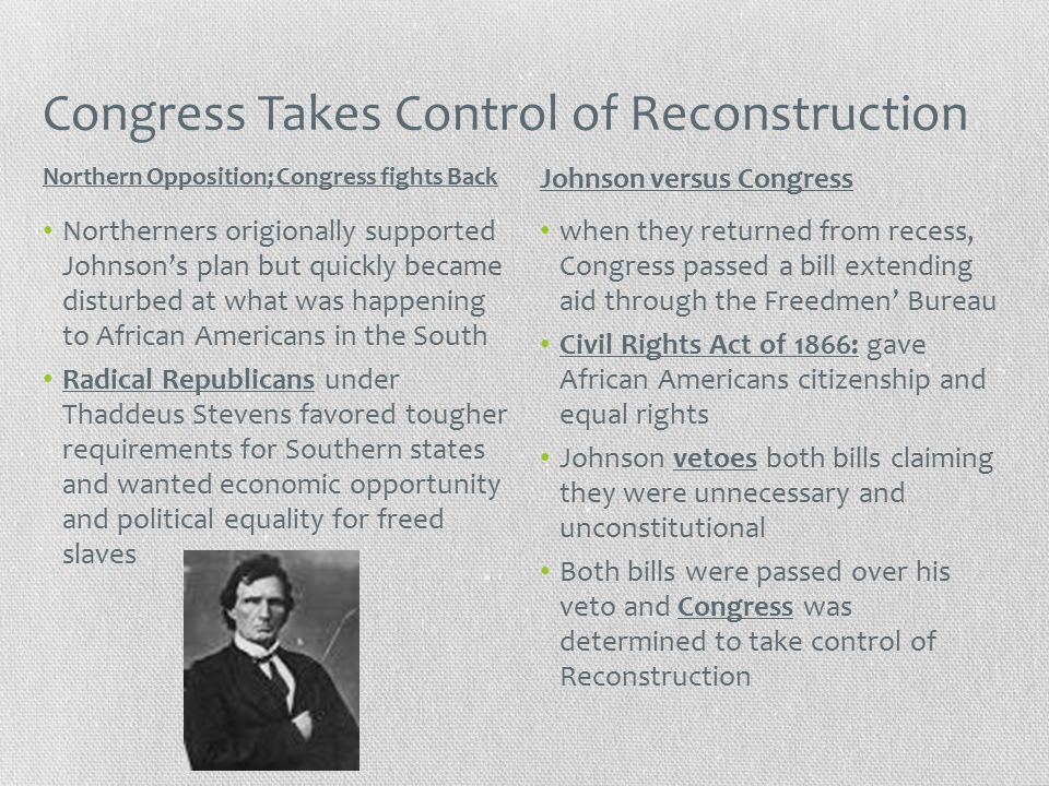 Congress Takes Control of Reconstruction Northerners origionally supported Johnson's plan but quickly became disturbed at what was happening to African Americans in the South Radical Republicans under Thaddeus Stevens favored tougher requirements for Southern states and wanted economic opportunity and political equality for freed slaves when they returned from recess, Congress passed a bill extending aid through the Freedmen' Bureau Civil Rights Act of 1866: gave African Americans citizenship and equal rights Johnson vetoes both bills claiming they were unnecessary and unconstitutional Both bills were passed over his veto and Congress was determined to take control of Reconstruction Northern Opposition; Congress fights Back Johnson versus Congress