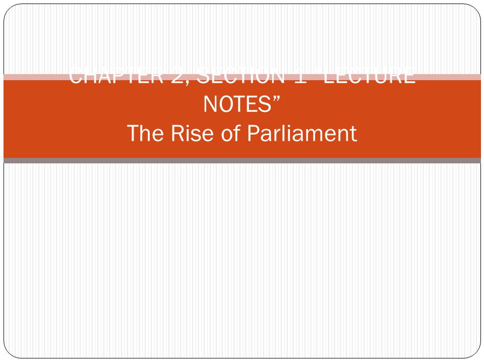 """CHAPTER 2, SECTION 1 """"LECTURE NOTES"""" The Rise of Parliament"""