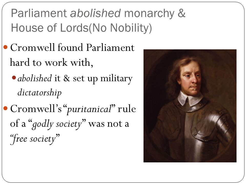 Parliament abolished monarchy & House of Lords(No Nobility) Cromwell found Parliament hard to work with, abolished it & set up military dictatorship C