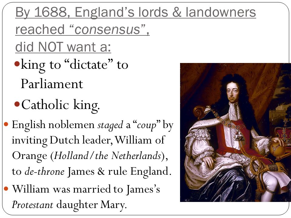 """By 1688, England's lords & landowners reached """"consensus"""", did NOT want a: king to """"dictate"""" to Parliament Catholic king. English noblemen staged a """"c"""