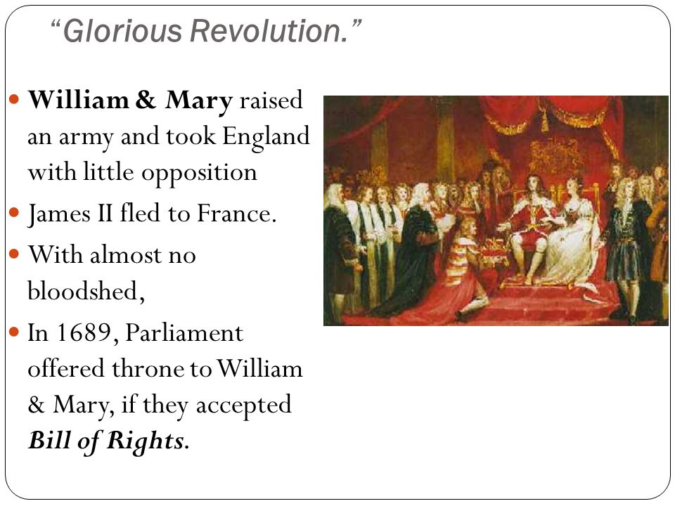 """""""Glorious Revolution."""" William & Mary raised an army and took England with little opposition James II fled to France. With almost no bloodshed, In 168"""