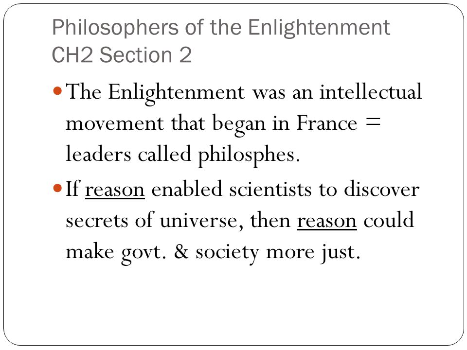 Philosophers of the Enlightenment CH2 Section 2 The Enlightenment was an intellectual movement that began in France = leaders called philosphes. If re