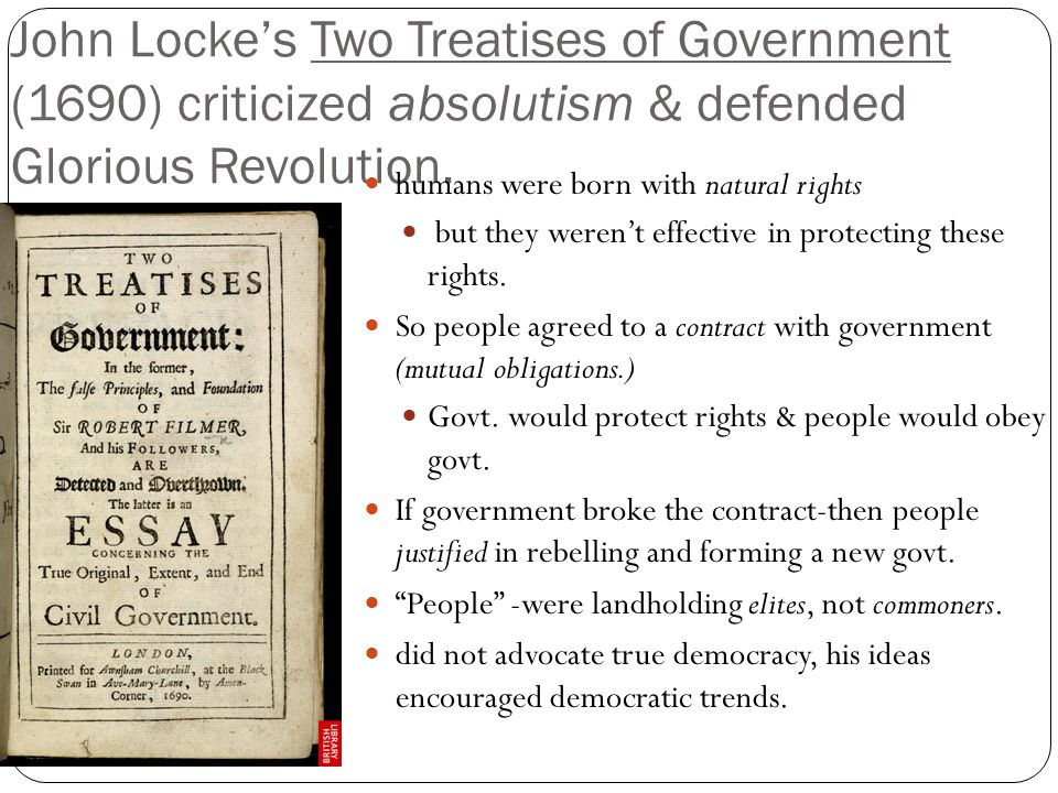 John Locke's Two Treatises of Government (1690) criticized absolutism & defended Glorious Revolution. humans were born with natural rights but they we
